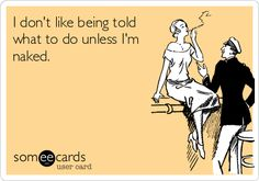 I dont like being told what to do unless Im naked.