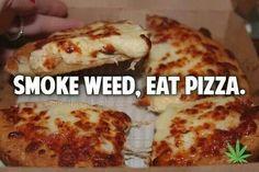 Smoke weed. Eat pizza.