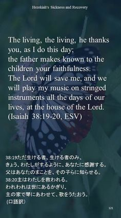 The living, the living, he thanks you, as I do this day;the father makes known to the children your faithfulness.The Lord will save me, and we will play my music on stringed instruments all the days of our lives, at the house of the Lord.(Isaiah 38:19-20, ESV)38:19ただ生ける者、生ける者のみ、 きょう、わたしがするように、あなたに感謝する。 父はあなたのまことを、その子らに知らせる。 38:20主はわたしを救われる。 われわれは世にあるかぎり、 主の家で琴にあわせて、歌をうたおう。  (口語訳)