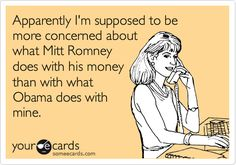 Funny Friendship Ecard: Apparently I'm supposed to be more concerned about what Mitt Romney does with his money than with what Obama does with mine.