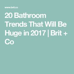20 Bathroom Trends That Will Be Huge in 2017 | Brit + Co