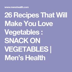 26 Recipes That Will Make You Love Vegetables : SNACK ON VEGETABLES   Men's Health