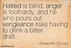 Hatred is blind, anger is foolhardy, and he who pours out vengeance risks having to drink a bitter draft. Alexandre Dumas