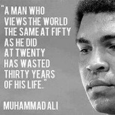 A man who views the world the same at fifty as he did at twenty has wasted thirty years of his life. Muhammad Ali