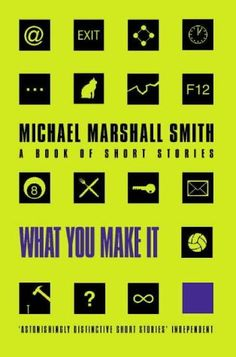 'What You Make It' by Michael Marshall Smith