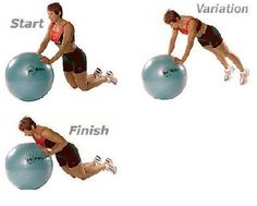 Kneeling Push-Ups on Exercise Ball Kneel several feet behind ball with palms on ball. With abdominals contracted, slowly lower chest to ball, keeping upper arms and elbows close to ribcage as your arms bend. Return to starting position and repeat.  Variation: For more intensity, perform push-up on toes (This is an advanced exercise)