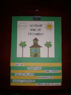 Substitute flip chart:     class list, seating chart, daily schedule, how we get home, emergency info, behavior management, helpful names