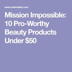 Mission Impossible: 10 Pro-Worthy Beauty Products Under $50