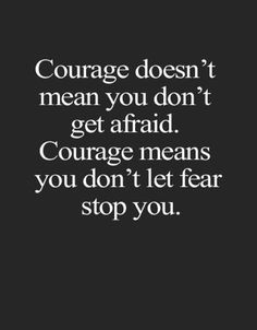 Courage doesn't mean you don't get afraid, courage means you don't let fear stop you