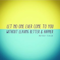 Let no one ever come to you  without leaving better and happier!! =D