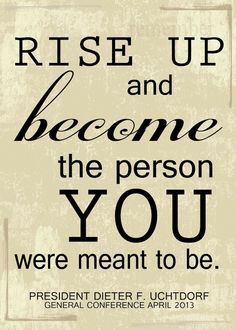 """Rise Up and become the person you were meant to be.""  Dieter F. Uchtdorf  5x7 Full Res print for free."