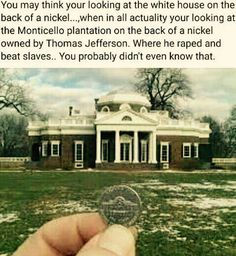 You may think you're looking at the White House on the back of a nickel, when in all actuality you're looking at the Monticello Plantation where Thomas Jefferson raped and beat slaves. Black History Facts, Black History Month, Hiphop, Cultura General, By Any Means Necessary, Freestyle, My Black Is Beautiful, Interesting History, African American History