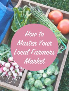 Explore: How to Master Your Local Farmer's Market.   I wish I could go to the FMarket every week!