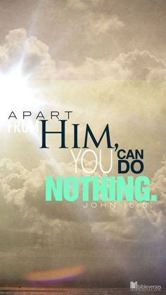 Apart from Him, you can do nothing. John 15:5