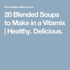20 Blended Soups to Make in a Vitamix | Healthy. Delicious.