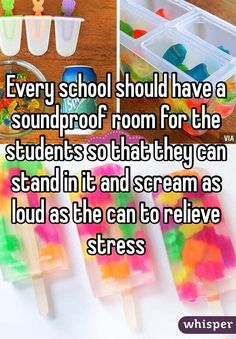 Every school should have a soundproof room for the students so that they can stand in it and scream as loud as the can to relieve stress