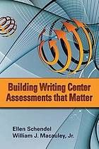 Building writing center assessments that matter @ 808.042 Sch2 2012