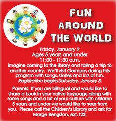 "Mark your calendars! Registration begins this Saturday for our ""Fun Around the World"" program for children ages 5 and under. On Jan. 9 your children will take a trip to Germany during this program with songs, stories and lots of fun! Also, if you are bilingual and would like to share a book in your native language, songs, or culture for a future program for kids 5 and under, please call the Children's Dept. at 631.941.4080 ext. 123 and ask for Marge Bengston."
