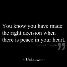 This is nice, but I really believe that no major decision can be met with peace after it's been made. Hard decisions should leave you second guessing yourself until you find proof that you didn't just make a huge mistake, because if the choice ended up being a relief then the other option should have never been in the running. The decision would've never been hard to begin with.