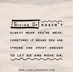Giving up doesn't always mean you're weak, sometimes it means you are strong and smart enough to let go and move on by deeplifequotes, via Flickr