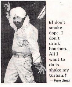 Turbans :D. I want a turban II don' t smoke dope. I don' t drink bourbon. All I want to do is shake my turban. mfw i'm sikh