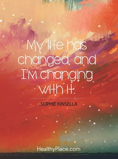 Positive Quote: My life has change, and I'm changing with it – Sophie Kinsella. www.HealthyPlace.com