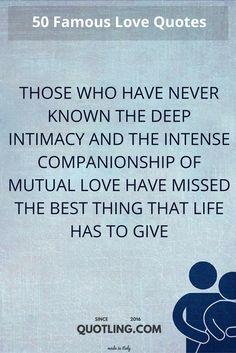 love quotes Those who have never known the deep intimacy and the intense companionship of mutual love have missed the best thing that life has to give