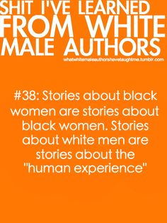 Shit I've learned from white male authors.  #38: Stories about black women are stories about black women. Stories about white men are stories about the 'human experience'  [follow this link to find a short clip and analysis that explores modern day, white-centered media: http://www.thesociologicalcinema.com/1/post/2010/11/avatar-remix-and-representations-of-the-other.html]