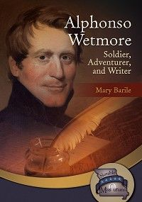 """""""Alphonso Wetmore: Soldier, Adventurer, and Writer"""" by Mary Barile — Alphonso Wetmore wanted adventure. He lost his arm in battle in the War of 1812, but he did not give up. He stayed in the army and joined an expedition down the Missouri River. He traveled to Mexico as a trader on the Santa Fe Trail, and he visited California. Alphonso also wrote stories for newspapers and published a book about Missouri. Alphonso's stories tell about his adventures and about life on the Missouri frontier."""