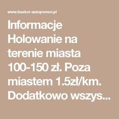 Informacje  Holowanie na terenie miasta 100-150 zł. Poza miastem 1.5zł/km.  Dodatkowo wszystkie ceny ustalamy indywidualnie z klientem.