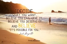 Decide what you want. Believe you can have it. Believe you deserve it and believe it's possible for you. ~Jack Canfield