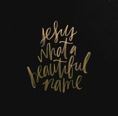 Jesus , what a beautiful name. (Original print from The Worship Project)