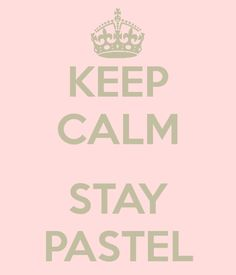 Keep calm and stay pastel repinned by the-glitter-side.blogspot.com www.facebook.com/TheGlitterSide
