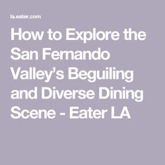 How to Explore the San Fernando Valley's Beguiling and Diverse Dining Scene - Eater LA