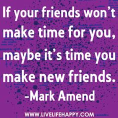 If your friends won't make time for you, maybe it's time you make new friends. -Mark Amend