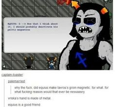 Wow. You go Equius. Really looking out for a friend.=> Nepeta with all of her shipping might've recommended it
