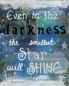.even in the darkness. the smallest star will shine.
