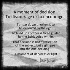A moment of decision. To discourage or encourage. Emotional Clutter, Dean Jackson, My Soulmate, Tough Times, Inner Peace, Be Yourself Quotes, Clean House, Inspire Me, Wise Words
