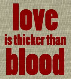 Blood is thicker than water  ...love is thicker than blood