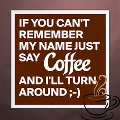 If you can't remember my name just say coffee and I'll turn around ;)