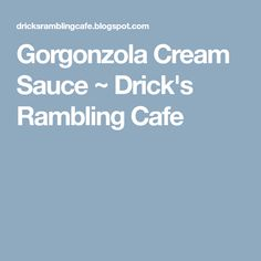 Gorgonzola Cream Sauce ~ Drick's Rambling Cafe