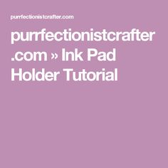 purrfectionistcrafter.com » Ink Pad Holder Tutorial