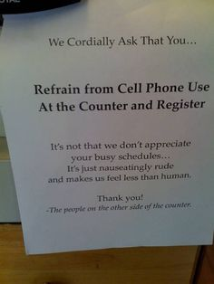 I wish we had a sign like this when I was a cashier, it is always extremely rude! Especially when you have to wait on them, with a huge line of people behind them wishing they'd get off the phone too!