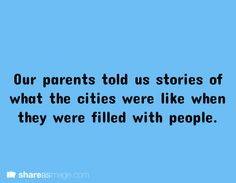 Our parents told us stories of what the cities were like when they were filled with people.