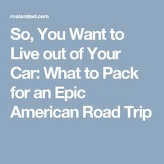 So, You Want to Live out of Your Car: What to Pack for an Epic American Road Trip
