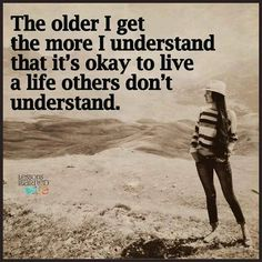 The older I get the more I understand that is ok to live a life others don't understand