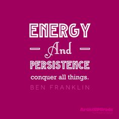 """Energy and persistence conquer all things."" — Ben Franklin #Quote #WordsToLiveBy"
