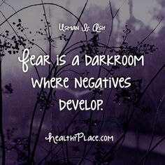 Quote: Fear is a darkroom where negatives develop. -Usman B. Asif www.HealthyPlace.com