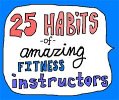 25 Habits of Amazing Fitness Instructors: my mentor does ALL of these, and i'm picking them up slowly but surely!