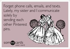 Forget phone calls, emails, and texts. Lately, my sister and I communicate solely by sending each other Pinterest pins.